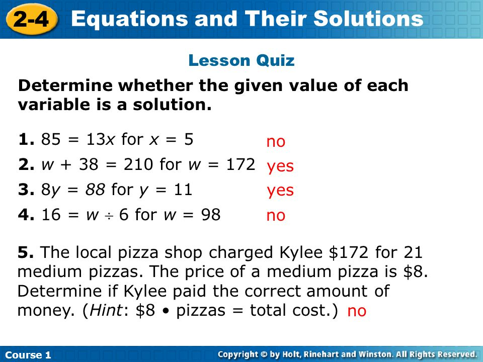 Course 1 2-4 Equations and Their Solutions Determine whether the given value of each variable is a solution. 1. 85 = 13x for x = 5 2. w + 38 = 210 for