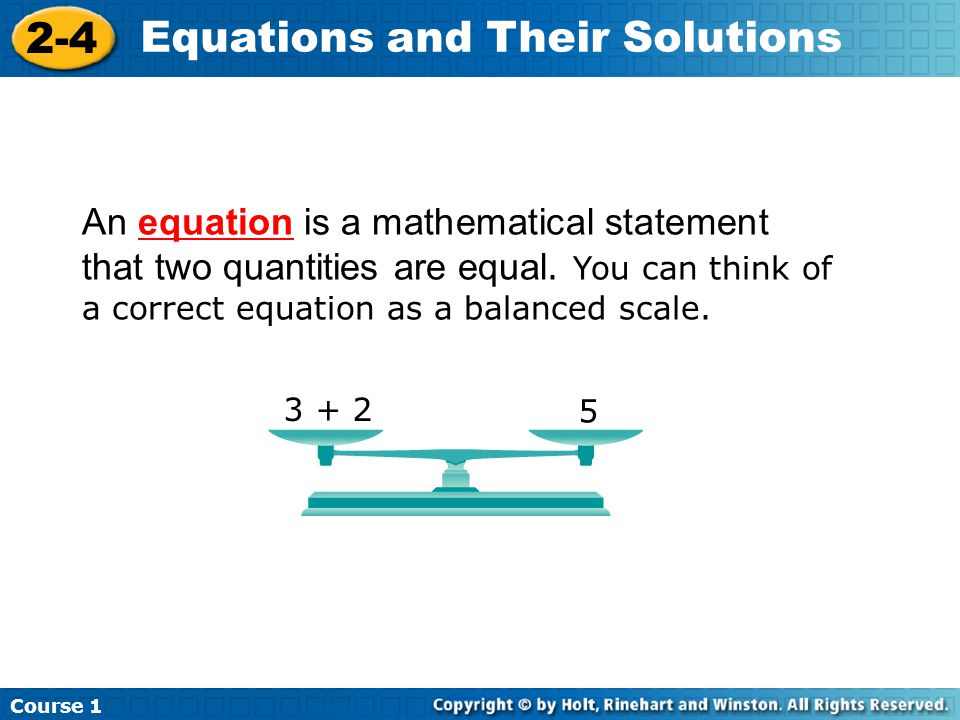 Course 1 2-4 Equations and Their Solutions An equation is a mathematical statement that two quantities are equal.