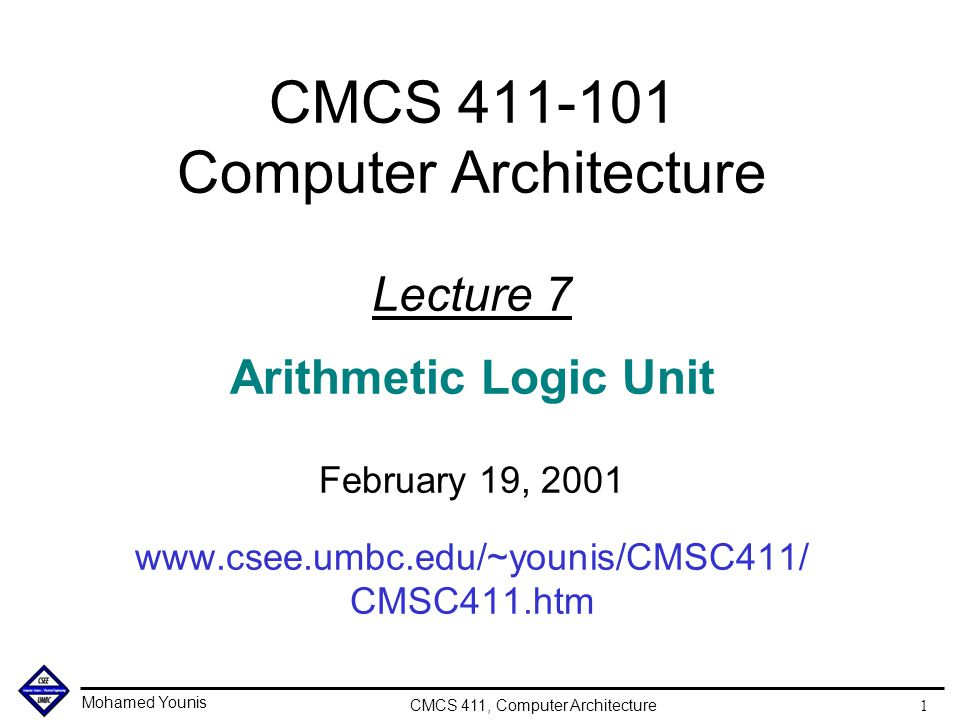 Mohamed Younis CMCS 411, Computer Architecture 1 CMCS 411-101 Computer Architecture Lecture 7 Arithmetic Logic Unit February 19, 2001 www.csee.umbc.edu/~younis/CMSC411/ CMSC411.htm