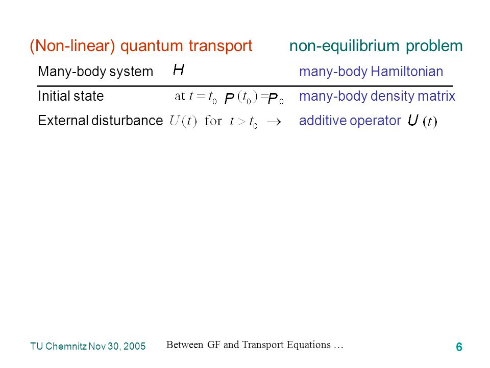 Between GF and Transport Equations … 57 TU Chemnitz Nov 30, 2005 NGF is invariant with respect to the initial time, the self-energies must be related in a specific way for Important difference Restart at an intermediate time … causal structure of the Dyson equation … develops singular parts at as a condensed information about the past