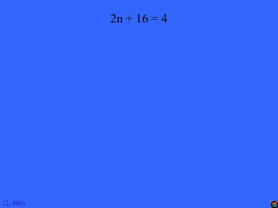 (2, 400) 2n + 16 = 4