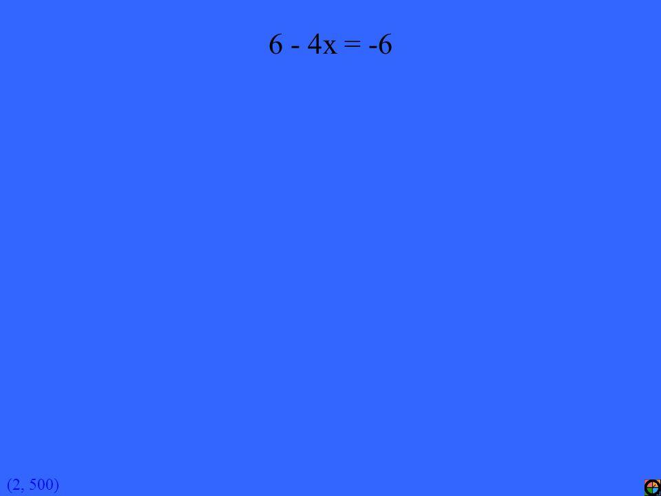 (2, 500) 6 - 4x = -6