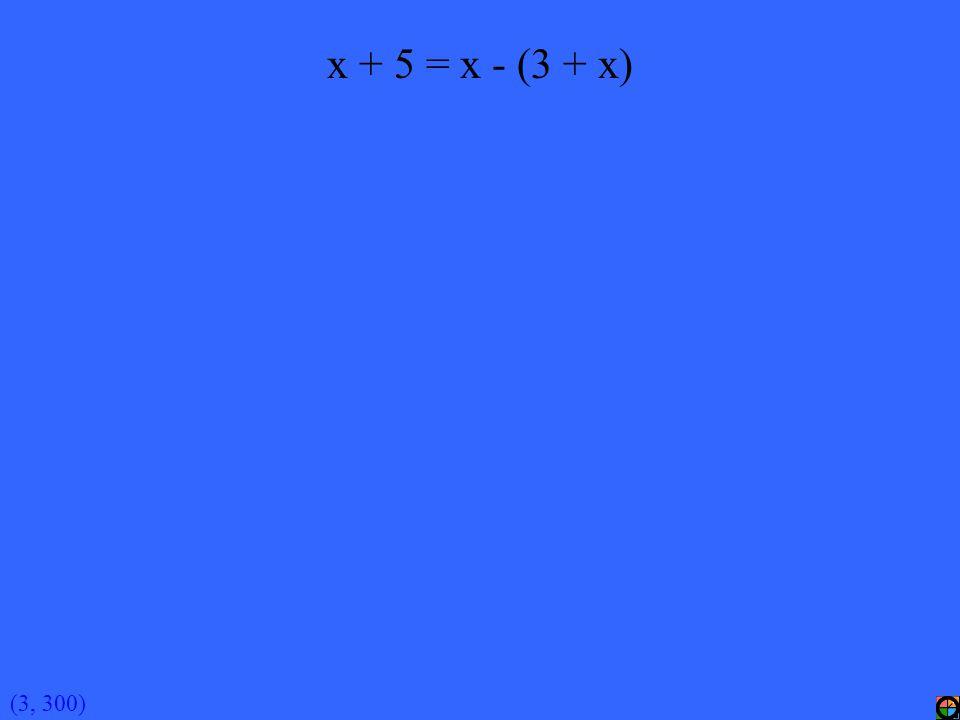 (3, 300) x + 5 = x - (3 + x)