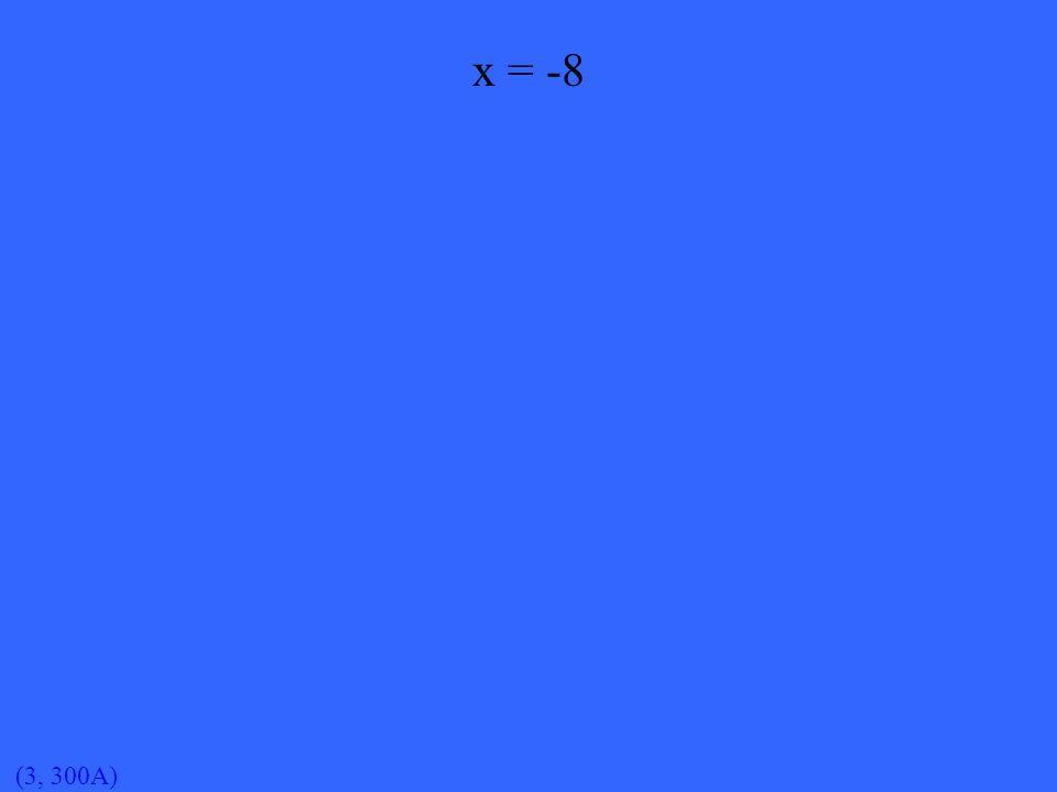 (3, 300A) x = -8