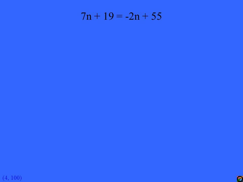 (4, 100) 7n + 19 = -2n + 55