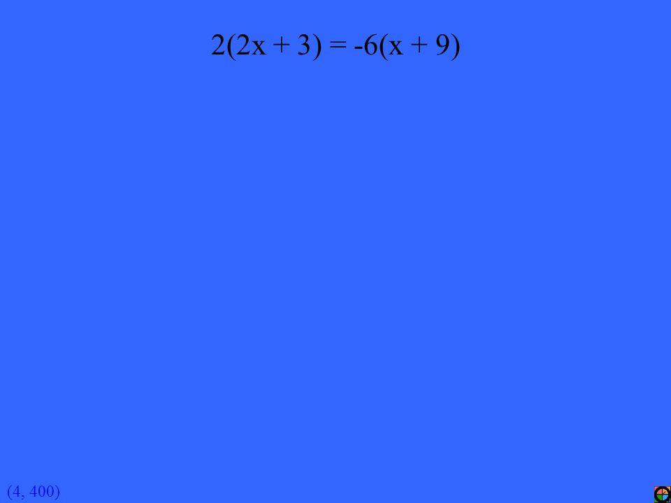 (4, 400) 2(2x + 3) = -6(x + 9)