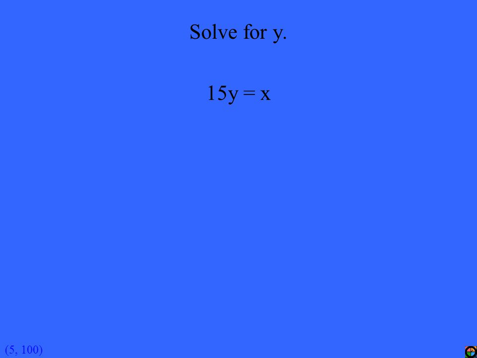 (5, 100) Solve for y. 15y = x