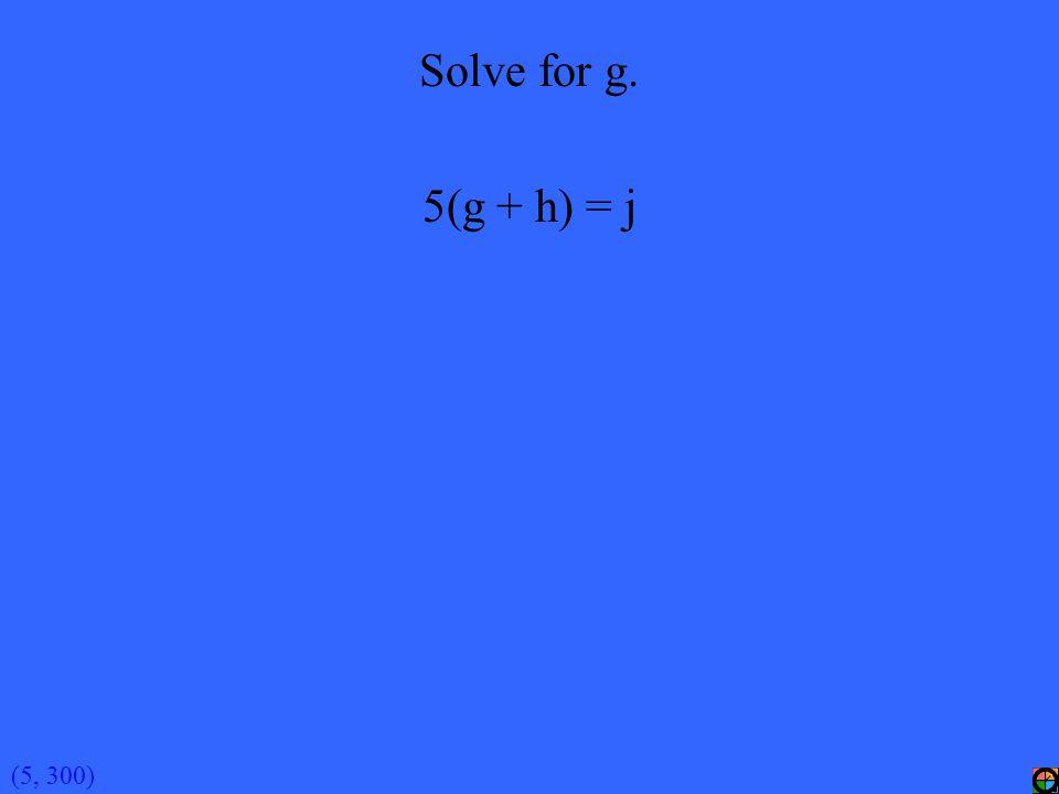 (5, 300) Solve for g. 5(g + h) = j