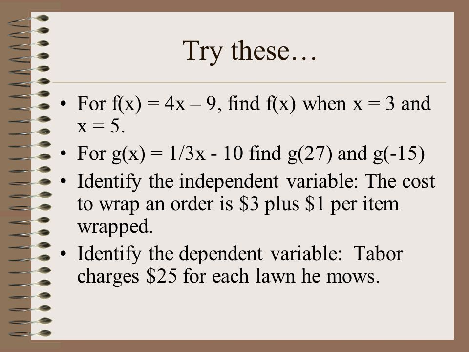 Try these… For f(x) = 4x – 9, find f(x) when x = 3 and x = 5. For g(x) = 1/3x - 10 find g(27) and g(-15) Identify the independent variable: The cost t