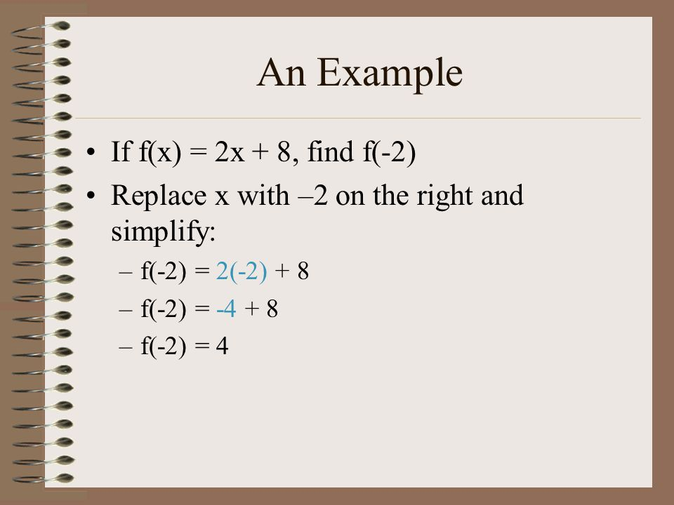An Example If f(x) = 2x + 8, find f(-2) Replace x with –2 on the right and simplify: –f(-2) = 2(-2) + 8 –f(-2) = -4 + 8 –f(-2) = 4