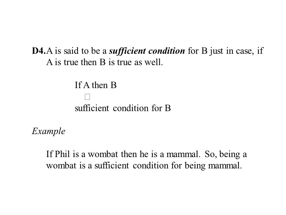 D4.A is said to be a sufficient condition for B just in case, if A is true then B is true as well.