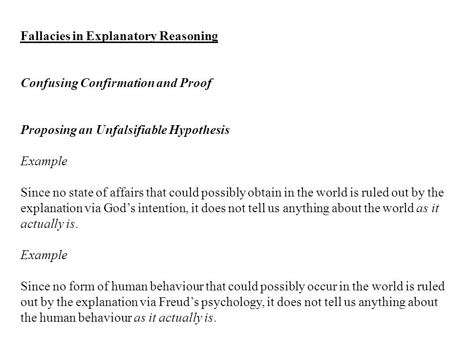 Fallacies in Explanatory Reasoning Confusing Confirmation and Proof Proposing an Unfalsifiable Hypothesis Example Since no state of affairs that could possibly obtain in the world is ruled out by the explanation via God's intention, it does not tell us anything about the world as it actually is.