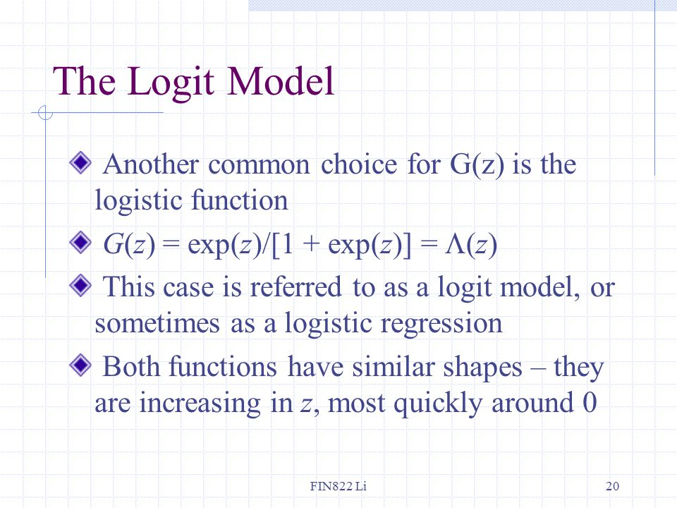 FIN822 Li20 The Logit Model Another common choice for G(z) is the logistic function G(z) = exp(z)/[1 + exp(z)] =  (z) This case is referred to as a logit model, or sometimes as a logistic regression Both functions have similar shapes – they are increasing in z, most quickly around 0