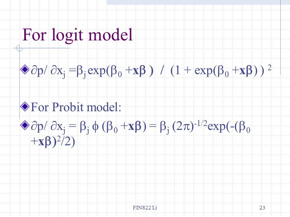 FIN822 Li23 For logit model ∂p/ ∂x j =  j exp(  0 +x  (1 + exp(  0 +x  ) ) 2 For Probit model: ∂p/ ∂x j =  j  (  0 +x  ) =  j (2  ) -1/2 exp(-(  0 +x  2 /2)