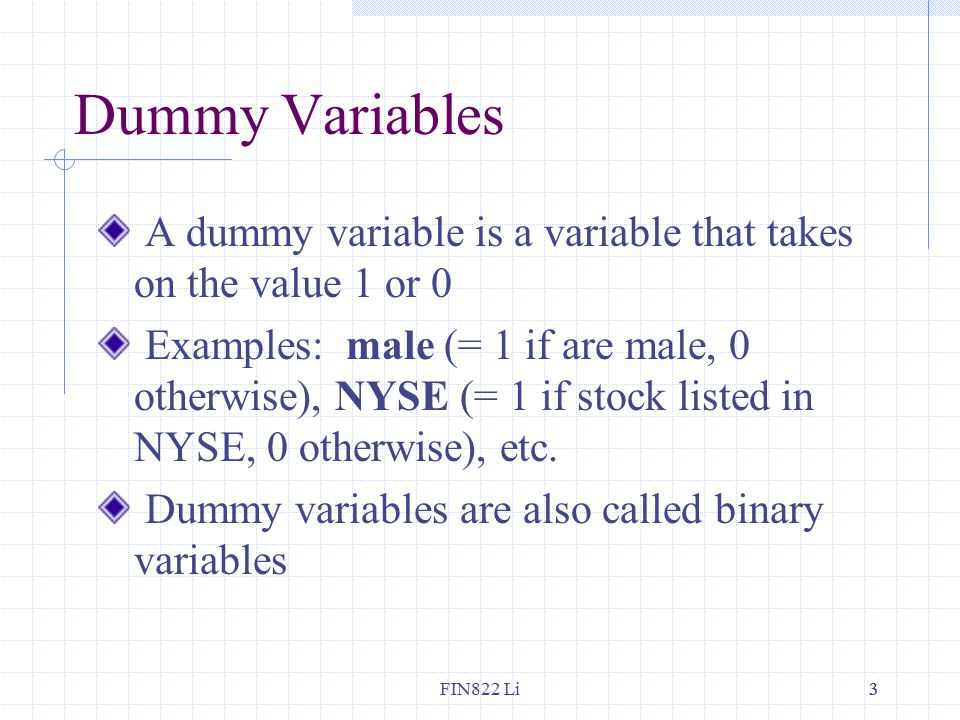 FIN822 Li33 Dummy Variables A dummy variable is a variable that takes on the value 1 or 0 Examples: male (= 1 if are male, 0 otherwise), NYSE (= 1 if stock listed in NYSE, 0 otherwise), etc.