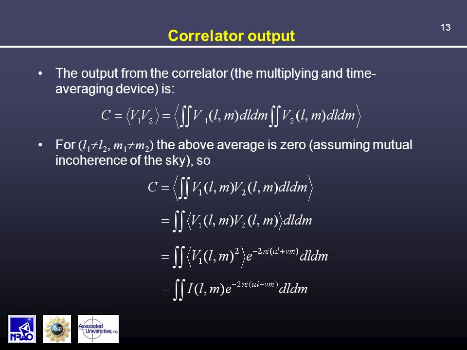 13 Correlator output The output from the correlator (the multiplying and time- averaging device) is: For (l 1  l 2, m 1  m 2 ) the above average is zero (assuming mutual incoherence of the sky), so