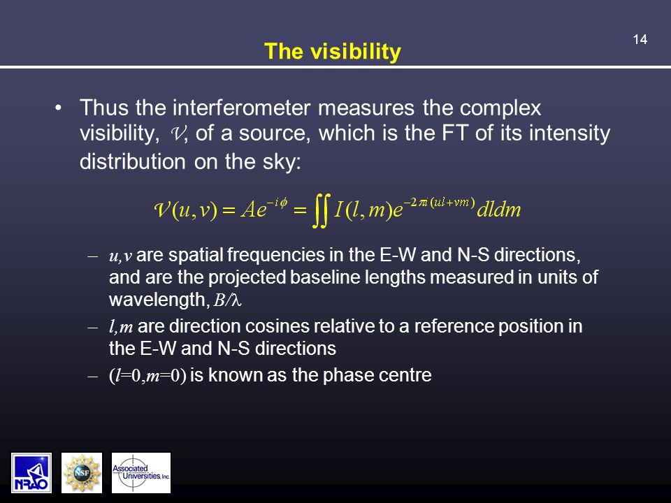 14 The visibility Thus the interferometer measures the complex visibility, V, of a source, which is the FT of its intensity distribution on the sky: –u,v are spatial frequencies in the E-W and N-S directions, and are the projected baseline lengths measured in units of wavelength, B/ –l,m are direction cosines relative to a reference position in the E-W and N-S directions –(l=0,m=0) is known as the phase centre