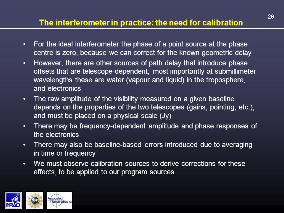 26 The interferometer in practice: the need for calibration For the ideal interferometer the phase of a point source at the phase centre is zero, because we can correct for the known geometric delay However, there are other sources of path delay that introduce phase offsets that are telescope-dependent; most importantly at submillimeter wavelengths these are water (vapour and liquid) in the troposphere, and electronics The raw amplitude of the visibility measured on a given baseline depends on the properties of the two telescopes (gains, pointing, etc.), and must be placed on a physical scale (Jy) There may be frequency-dependent amplitude and phase responses of the electronics There may also be baseline-based errors introduced due to averaging in time or frequency We must observe calibration sources to derive corrections for these effects, to be applied to our program sources