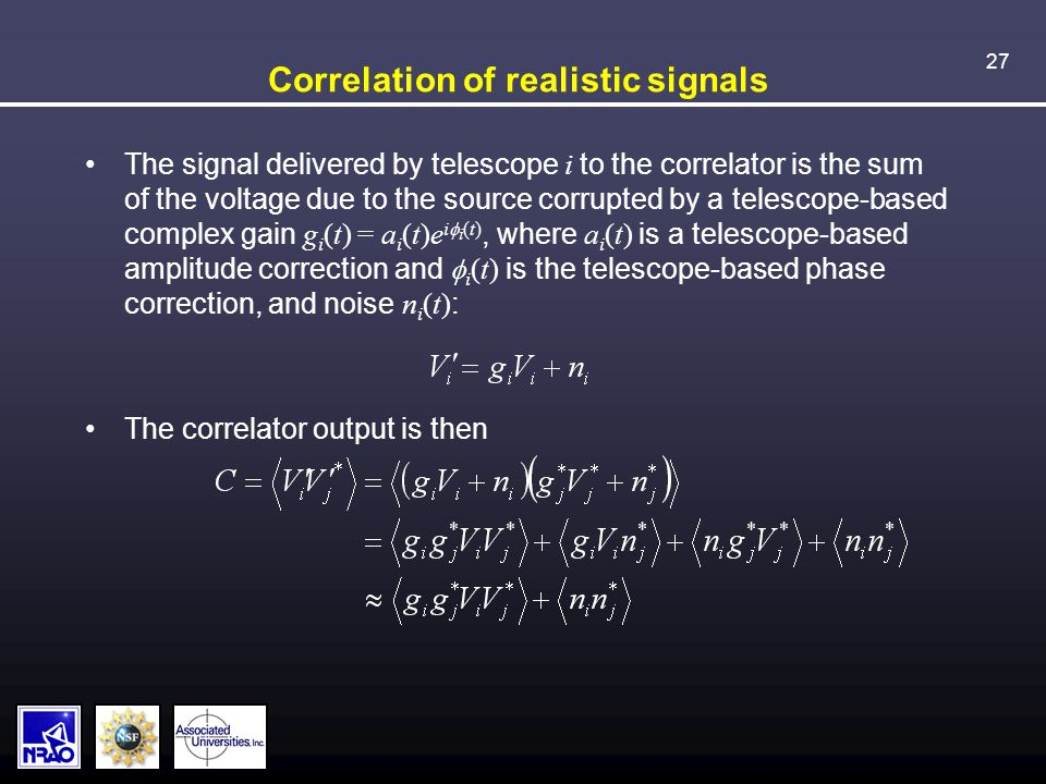 27 Correlation of realistic signals The signal delivered by telescope i to the correlator is the sum of the voltage due to the source corrupted by a telescope-based complex gain g i (t) = a i (t)e i  i (t), where a i (t) is a telescope-based amplitude correction and  i (t) is the telescope-based phase correction, and noise n i (t) : The correlator output is then