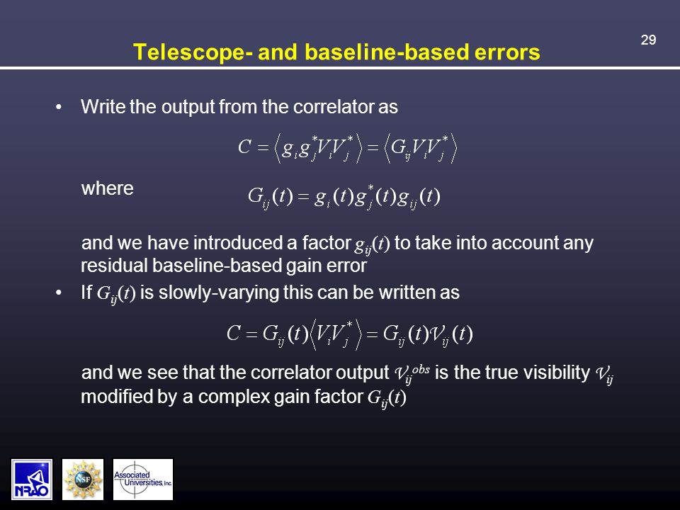 29 Telescope- and baseline-based errors Write the output from the correlator as where and we have introduced a factor g ij (t) to take into account any residual baseline-based gain error If G ij (t) is slowly-varying this can be written as and we see that the correlator output V ij obs is the true visibility V ij modified by a complex gain factor G ij (t)