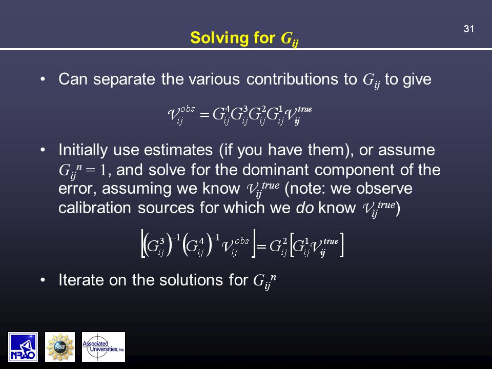 31 Solving for G ij Can separate the various contributions to G ij to give Initially use estimates (if you have them), or assume G ij n = 1, and solve for the dominant component of the error, assuming we know V ij true (note: we observe calibration sources for which we do know V ij true ) Iterate on the solutions for G ij n