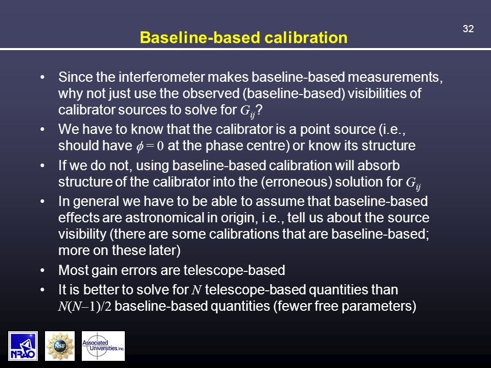 32 Baseline-based calibration Since the interferometer makes baseline-based measurements, why not just use the observed (baseline-based) visibilities of calibrator sources to solve for G ij .