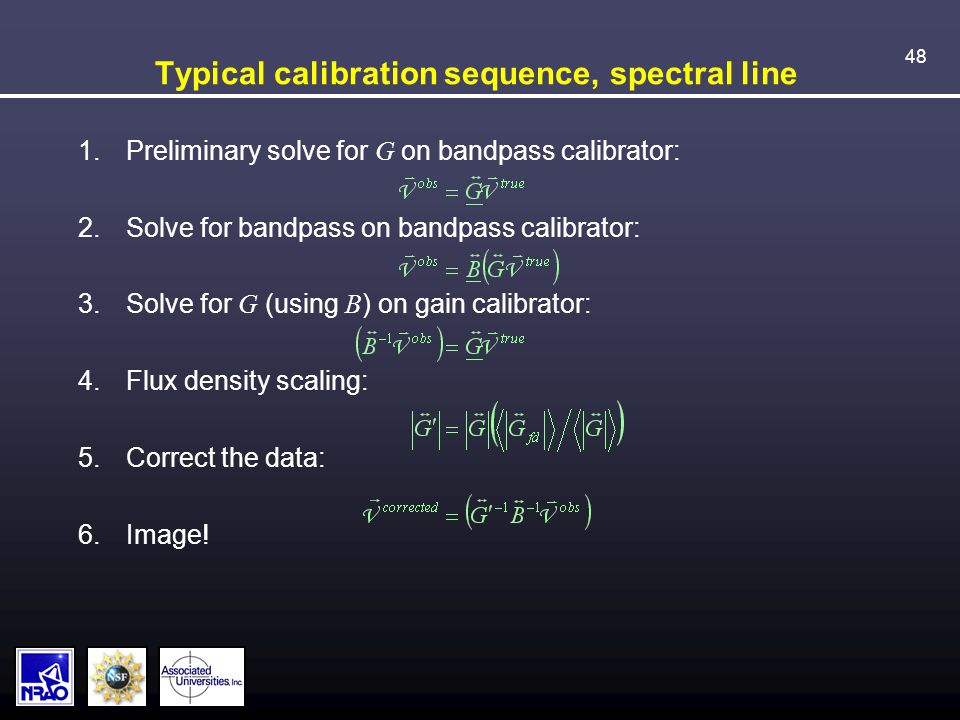 48 Typical calibration sequence, spectral line 1.Preliminary solve for G on bandpass calibrator: 2.Solve for bandpass on bandpass calibrator: 3.Solve for G (using B ) on gain calibrator: 4.Flux density scaling: 5.Correct the data: 6.Image!
