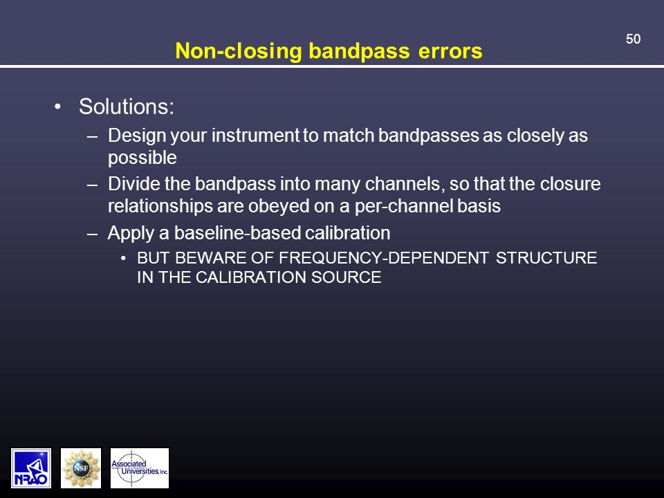 50 Non-closing bandpass errors Solutions: –Design your instrument to match bandpasses as closely as possible –Divide the bandpass into many channels, so that the closure relationships are obeyed on a per-channel basis –Apply a baseline-based calibration BUT BEWARE OF FREQUENCY-DEPENDENT STRUCTURE IN THE CALIBRATION SOURCE