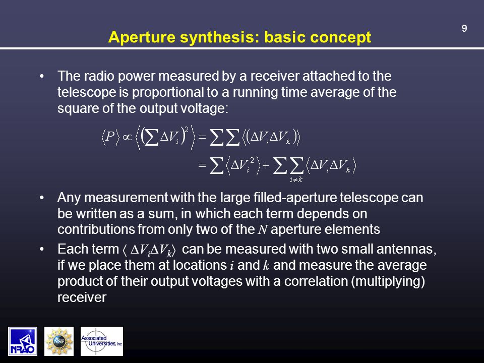 9 Aperture synthesis: basic concept The radio power measured by a receiver attached to the telescope is proportional to a running time average of the square of the output voltage: Any measurement with the large filled-aperture telescope can be written as a sum, in which each term depends on contributions from only two of the N aperture elements Each term  V i  V k  can be measured with two small antennas, if we place them at locations i and k and measure the average product of their output voltages with a correlation (multiplying) receiver