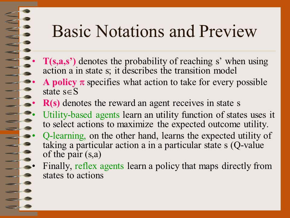 Basic Notations and Preview T(s,a,s') denotes the probability of reaching s' when using action a in state s; it describes the transition model A policy  specifies what action to take for every possible state s  S R(s) denotes the reward an agent receives in state s Utility-based agents learn an utility function of states uses it to select actions to maximize the expected outcome utility.