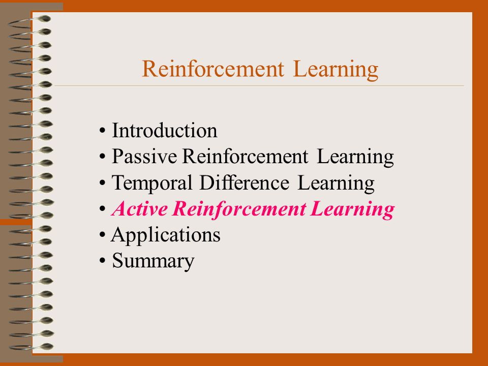 Reinforcement Learning Introduction Passive Reinforcement Learning Temporal Difference Learning Active Reinforcement Learning Applications Summary