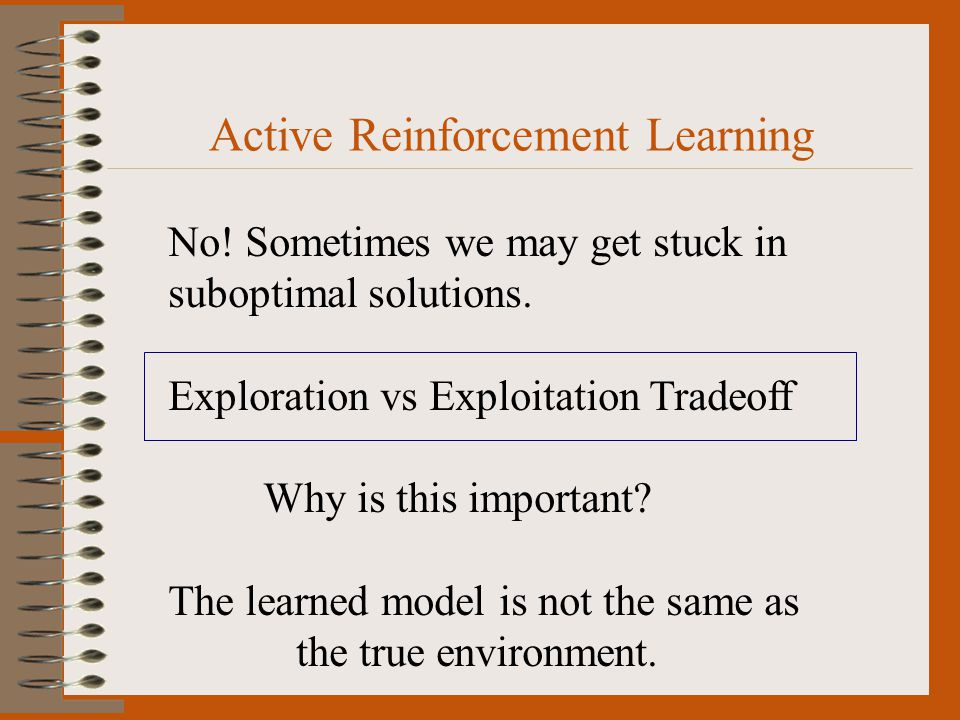 Active Reinforcement Learning No. Sometimes we may get stuck in suboptimal solutions.
