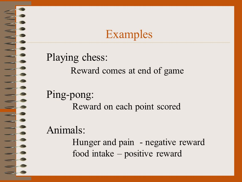 Examples Playing chess: Reward comes at end of game Ping-pong: Reward on each point scored Animals: Hunger and pain - negative reward food intake – positive reward