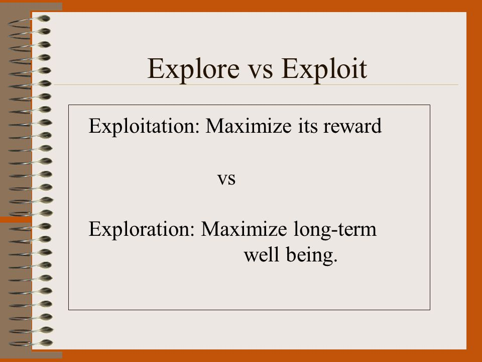 Explore vs Exploit Exploitation: Maximize its reward vs Exploration: Maximize long-term well being.