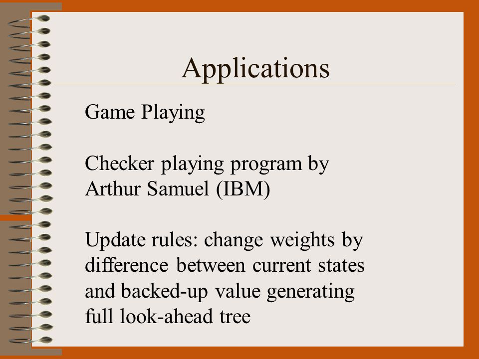 Applications Game Playing Checker playing program by Arthur Samuel (IBM) Update rules: change weights by difference between current states and backed-up value generating full look-ahead tree