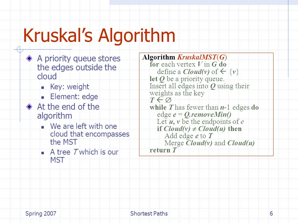 Spring 2007Shortest Paths6 Kruskal's Algorithm A priority queue stores the edges outside the cloud Key: weight Element: edge At the end of the algorithm We are left with one cloud that encompasses the MST A tree T which is our MST Algorithm KruskalMST(G) for each vertex V in G do define a Cloud(v) of  {v} let Q be a priority queue.