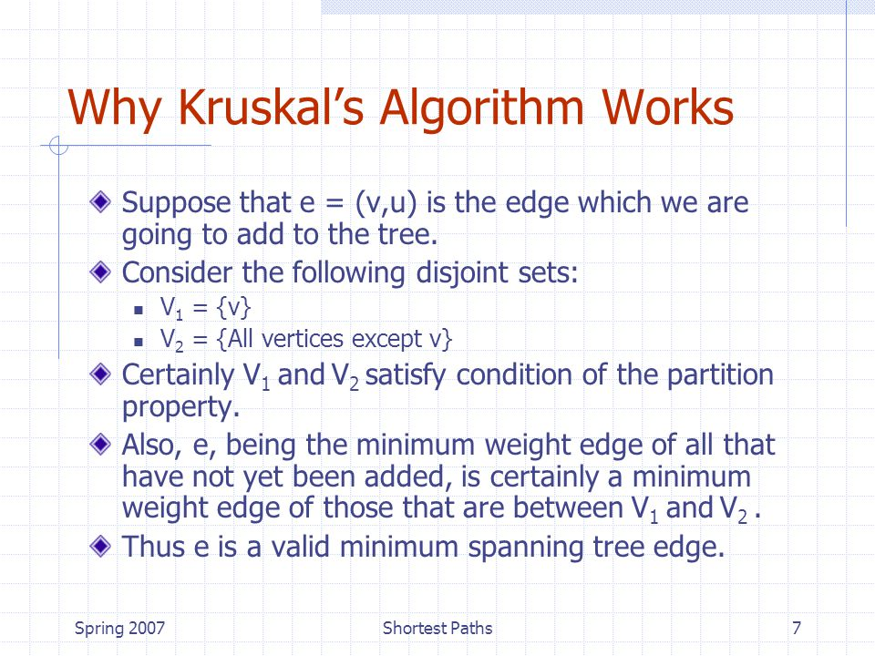 Spring 2007Shortest Paths7 Why Kruskal's Algorithm Works Suppose that e = (v,u) is the edge which we are going to add to the tree.