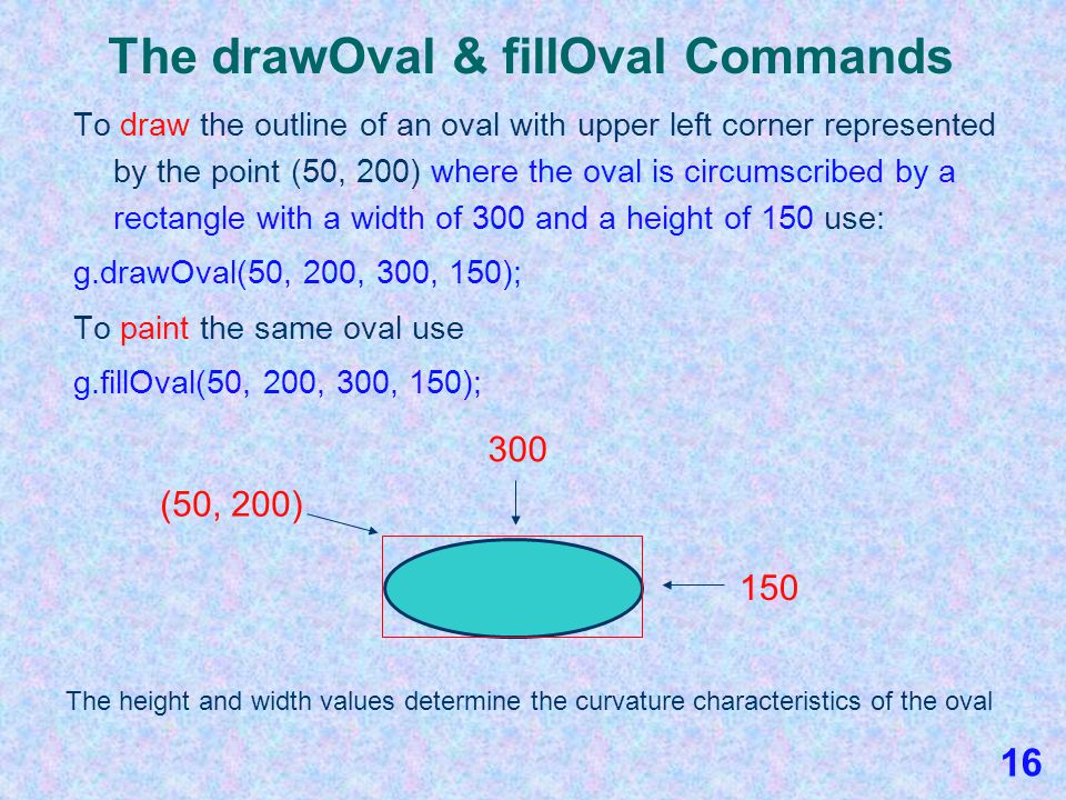 The drawOval & fillOval Commands To draw the outline of an oval, follow the general form of the drawOval command: g.drawOval(x, y, width, height); hei
