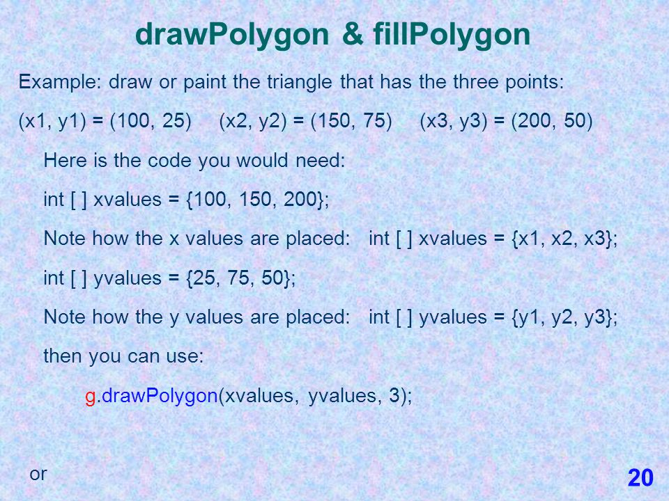 drawPolygon & fillPolygon To draw or paint a polygon, use one of the following: g.drawPolygon(xvalues, yvalues, n); or g.fillPolygon(xvalues, yvalues, n); This code draws or paints a polygon where the abscissas (Xs) and ordinates (Ys) of a set of points have been defined in two simple arrays prior to making a call to either of the methods.