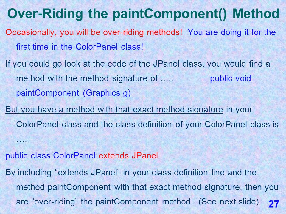 The JPanel paintComponent() Method When we create a class like ColorPanel that extends JPanel, we will always have a paintComponent() method, and the first line of code in it must always be ….