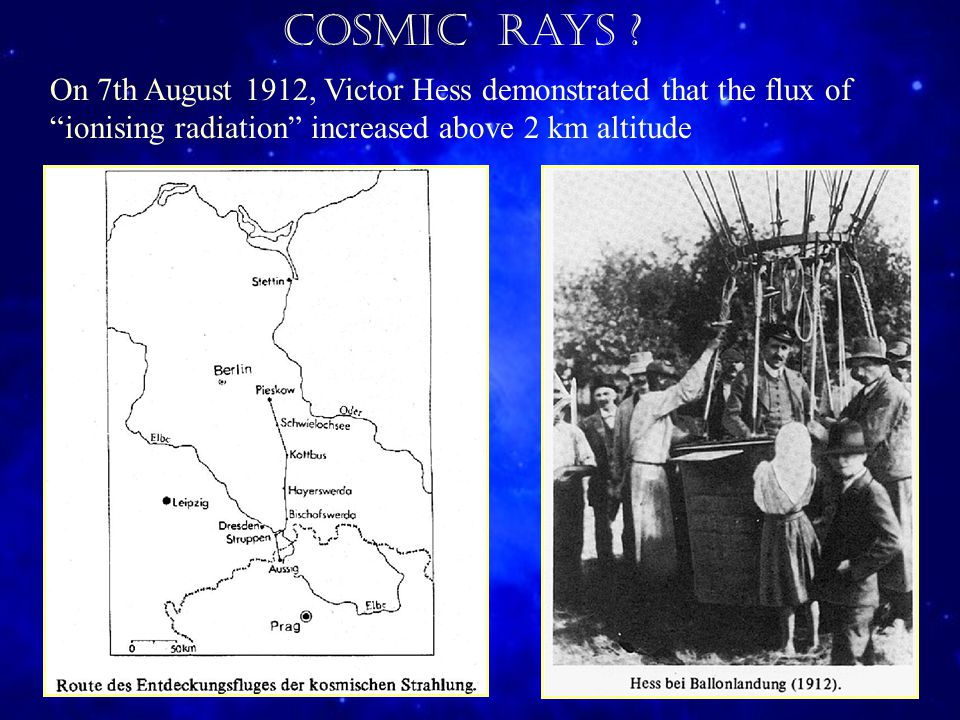 On 7th August 1912, Victor Hess demonstrated that the flux of ionising radiation increased above 2 km altitude Cosmic Rays
