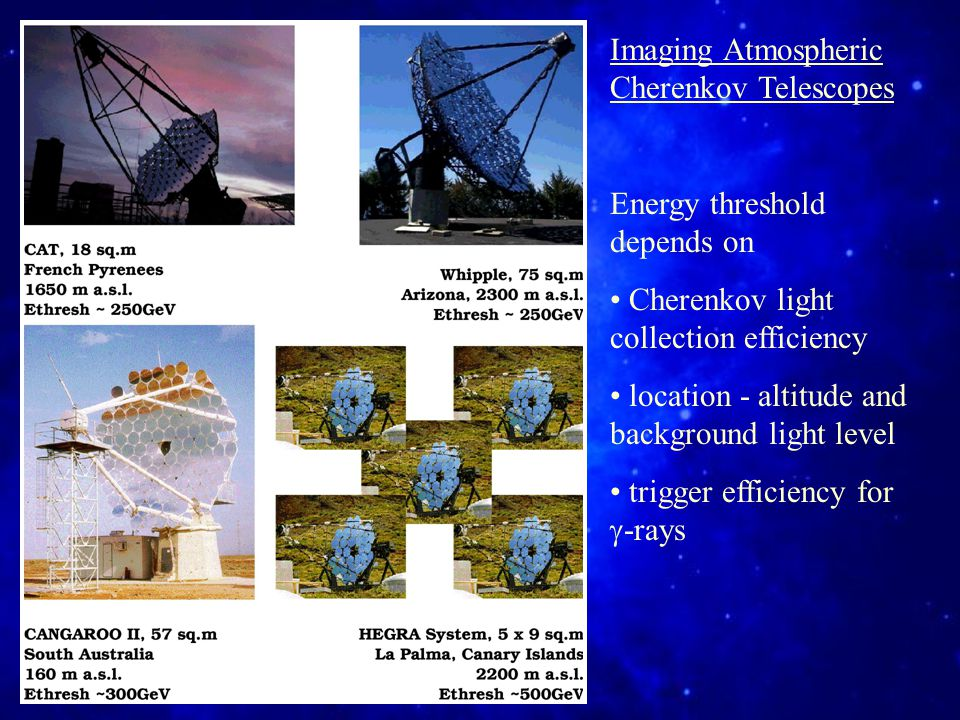 Imaging Atmospheric Cherenkov Telescopes Energy threshold depends on Cherenkov light collection efficiency location - altitude and background light level trigger efficiency for  -rays