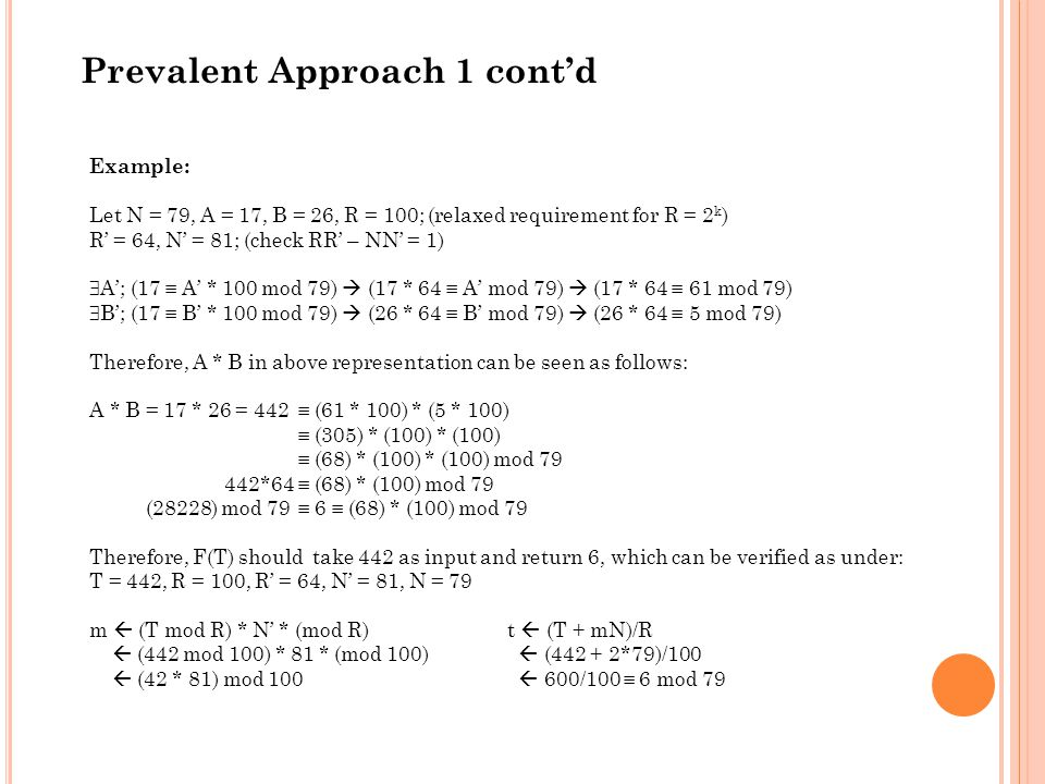Prevalent Approach 1 cont'd Example: Let N = 79, A = 17, B = 26, R = 100; (relaxed requirement for R = 2 k ) R' = 64, N' = 81; (check RR' – NN' = 1)  A'; (17  A' * 100 mod 79)  (17 * 64  A' mod 79)  (17 * 64  61 mod 79)  B'; (17  B' * 100 mod 79)  (26 * 64  B' mod 79)  (26 * 64  5 mod 79) Therefore, A * B in above representation can be seen as follows: A * B = 17 * 26 = 442  (61 * 100) * (5 * 100)  (305) * (100) * (100)  (68) * (100) * (100) mod 79 442*64  (68) * (100) mod 79 (28228) mod 79  6  (68) * (100) mod 79 Therefore, F(T) should take 442 as input and return 6, which can be verified as under: T = 442, R = 100, R' = 64, N' = 81, N = 79 m  (T mod R) * N' * (mod R)t  (T + mN)/R  (442 mod 100) * 81 * (mod 100)  (442 + 2*79)/100  (42 * 81) mod 100  600/100  6 mod 79