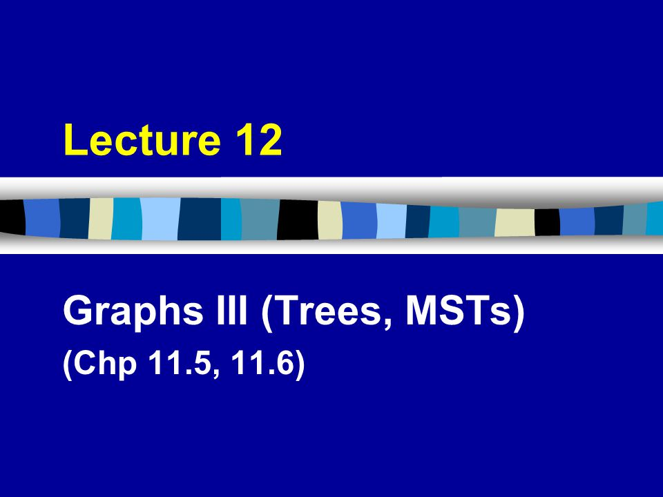Lecture 12 Graphs III (Trees, MSTs) (Chp 11.5, 11.6)