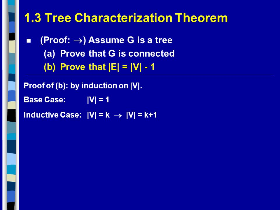 1.3 Tree Characterization Theorem (Proof:  ) Assume G is a tree (a)Prove that G is connected (b)Prove that |E| = |V| - 1 Proof of (b): by induction on |V|.