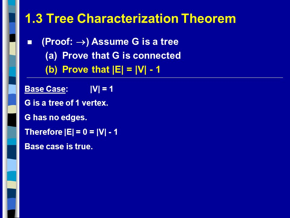 1.3 Tree Characterization Theorem (Proof:  ) Assume G is a tree (a)Prove that G is connected (b)Prove that |E| = |V| - 1 Base Case:|V| = 1 G is a tree of 1 vertex.