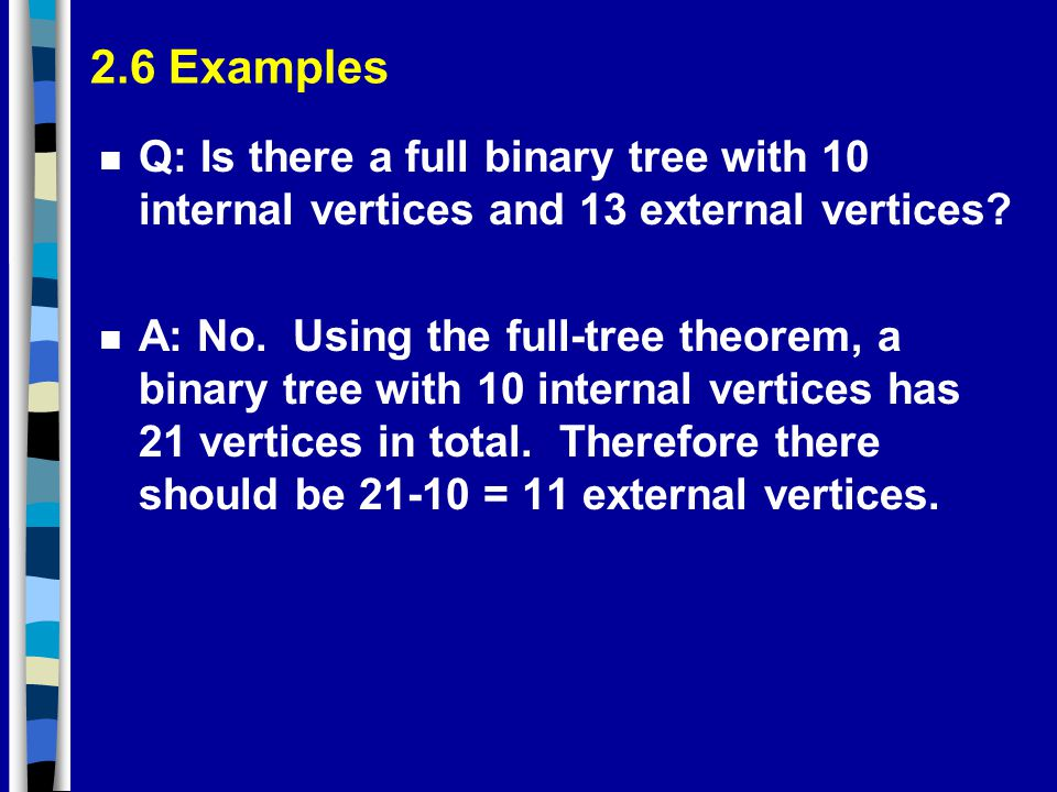 2.6 Examples n Q: Is there a full binary tree with 10 internal vertices and 13 external vertices.