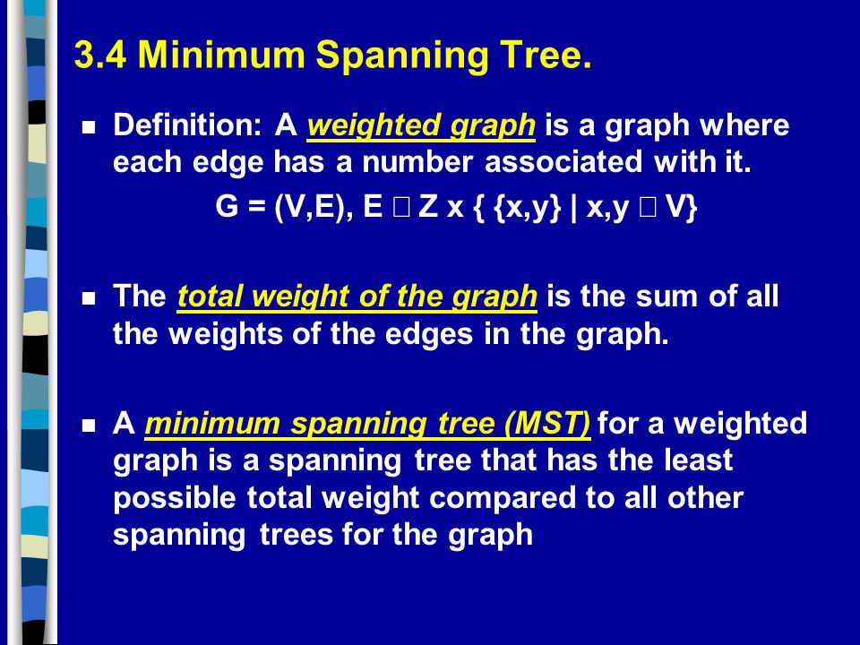 3.4 Minimum Spanning Tree. n Definition: A weighted graph is a graph where each edge has a number associated with it. G = (V,E), E  Z x { {x,y} | x,y