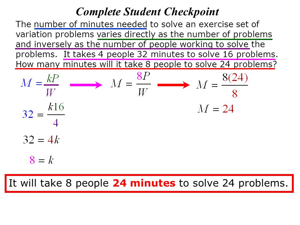 Complete Student Checkpoint The number of minutes needed to solve an exercise set of variation problems varies directly as the number of problems and inversely as the number of people working to solve the problems.