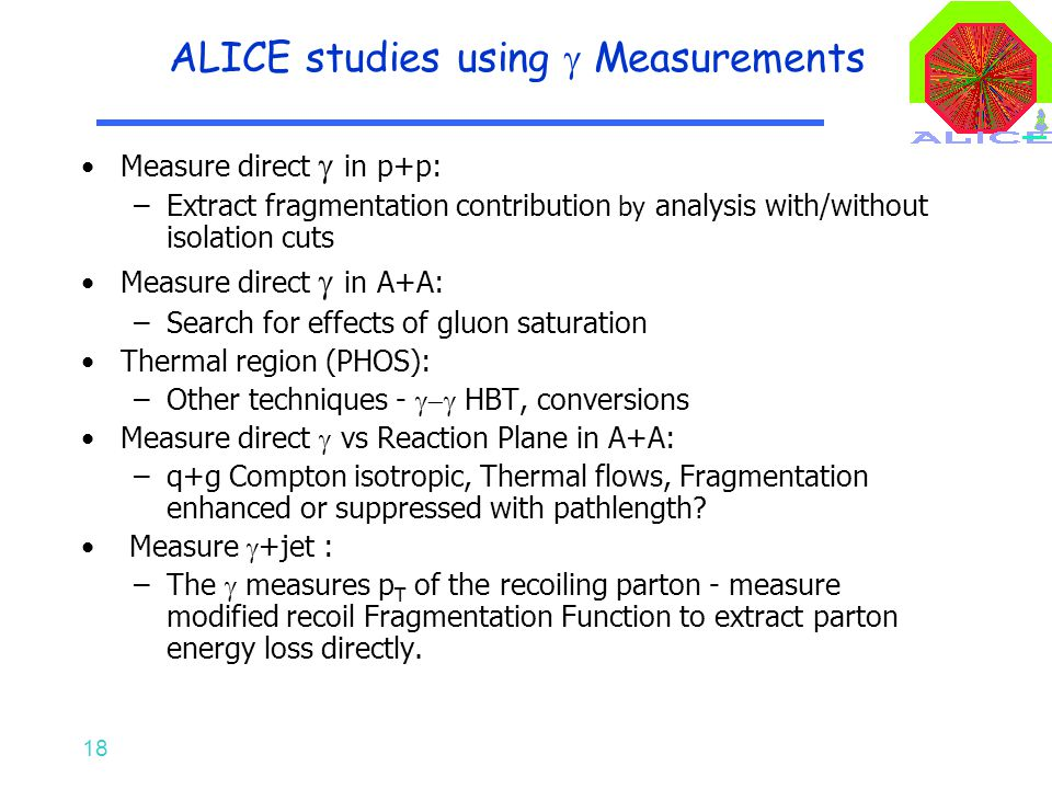 18 ALICE studies using  Measurements Measure direct  in p+p: –Extract fragmentation contribution by analysis with/without isolation cuts Measure direct  in A+A: –Search for effects of gluon saturation Thermal region (PHOS): –Other techniques -  HBT, conversions Measure direct  vs Reaction Plane in A+A: –q+g Compton isotropic, Thermal flows, Fragmentation enhanced or suppressed with pathlength.